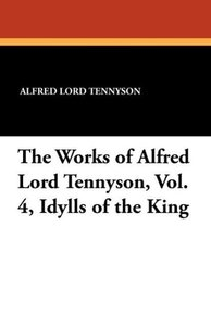 The Works of Alfred Lord Tennyson, Vol. 4, Idylls of the King