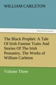 The Black Prophet: A Tale Of Irish Famine Traits And Stories Of