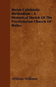 Welsh Calvinistic Methodism - A Historical Sketch Of The Presbyt