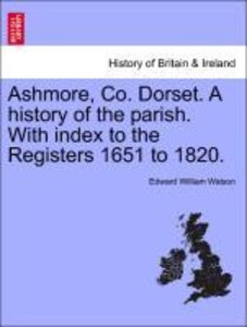 Ashmore, Co. Dorset. A history of the parish. With index to the