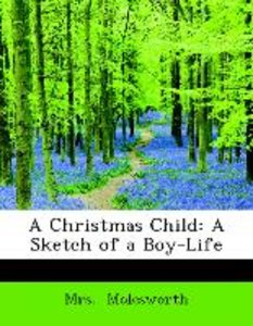 A Christmas Child: A Sketch of a Boy-Life