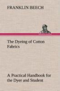 The Dyeing of Cotton Fabrics A Practical Handbook for the Dyer a
