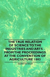 The True Relation of Science to the Industries and Arts - From t