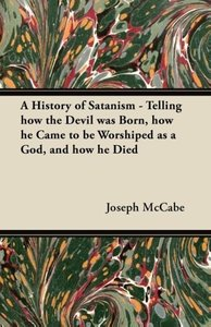 A History of Satanism - Telling how the Devil was Born, how he C