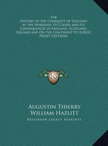 The History of the Conquest of England by the Normans; Its Cause