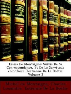 Essais De Montaigne: Suivis De Sa Correspondance, Et De La Servi