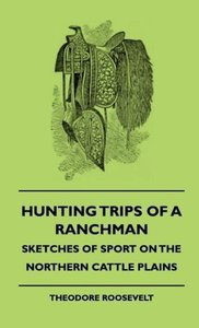 Hunting Trips of a Ranchman - Sketches of Sport on the Northern