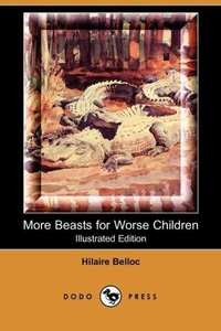 More Beasts for Worse Children (Illustrated Edition) (Dodo Press