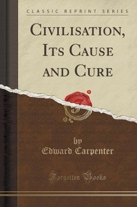 Civilisation, Its Cause and Cure (Classic Reprint)