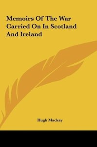 Memoirs Of The War Carried On In Scotland And Ireland