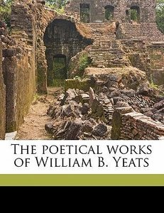 The Poetical Works of William B. Yeats Volume 1