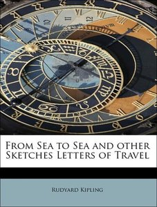 From Sea to Sea and other Sketches Letters of Travel