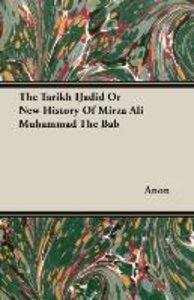 The Tarikh IJadid Or New History Of Mirza Ali Muhammad The Bab