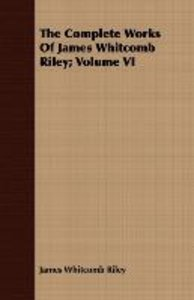 The Complete Works of James Whitcomb Riley; Volume VI