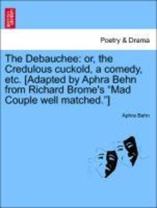 The Debauchee: or, the Credulous cuckold, a comedy, etc. [Adapte