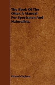 The Book of the Otter. a Manual for Sportsmen and Naturalists.