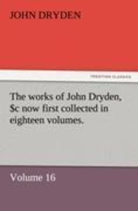 The works of John Dryden, now first collected in eighteen volume