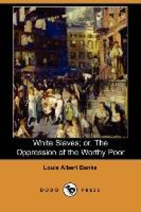 White Slaves; Or, the Oppression of the Worthy Poor (Dodo Press)