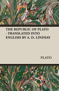 The Republic of Plato - Translated Into English by A. D. Lindsay