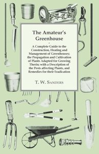 The Amateur's Greenhouse - A Complete Guide to the Construction,