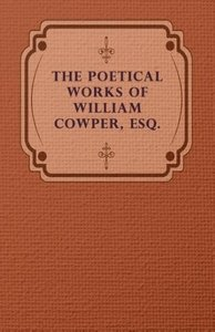 The Poetical Works of William Cowper, Esq.