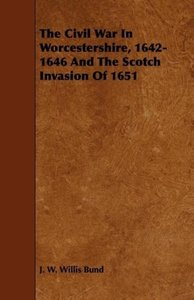The Civil War In Worcestershire, 1642-1646 And The Scotch Invasi