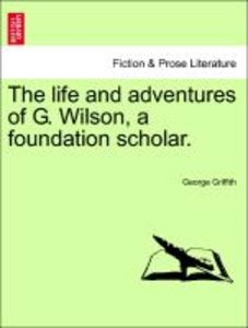 The life and adventures of G. Wilson, a foundation scholar.