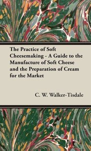 The Practice of Soft Cheesemaking - A Guide to the Manufacture o
