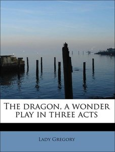 The dragon, a wonder play in three acts