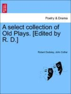 A select collection of Old Plays. [Edited by R. D.] Vol. X New E