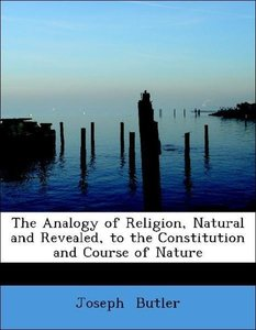 The Analogy of Religion, Natural and Revealed, to the Constituti