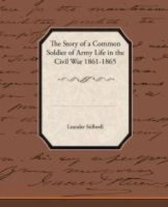 The Story of a Common Soldier of Army Life in the Civil War 1861