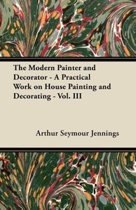 The Modern Painter and Decorator - A Practical Work on House Pai