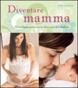 Diventare mamma. Gravidanza, parto e primi dieci mesi del bambin