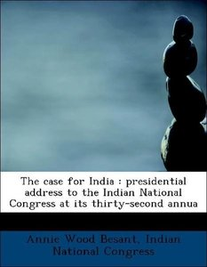 The case for India : presidential address to the Indian National