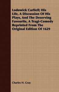 Lodowick Carliell; His Life, A Discussion Of His Plays, And The
