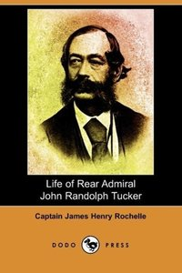 Life of Rear Admiral John Randolph Tucker (Dodo Press)