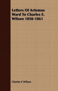 Letters Of Artemus Ward To Charles E. Wilson 1858-1861
