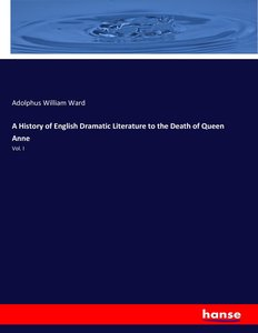 A History of English Dramatic Literature to the Death of Queen A