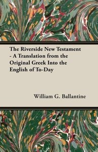 The Riverside New Testament - A Translation from the Original Gr