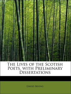 The Lives of the Scotish Poets, with Preliminary Dissertations