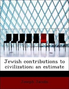 Jewish contributions to civilization; an estimate