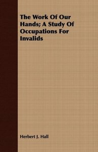 The Work of Our Hands; A Study of Occupations for Invalids