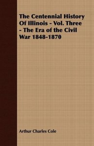 The Centennial History of Illinois - Vol. Three - The Era of the