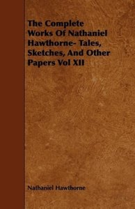 The Complete Works Of Nathaniel Hawthorne- Tales, Sketches, And