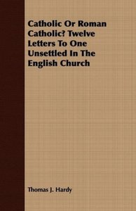 Catholic Or Roman Catholic? Twelve Letters To One Unsettled In T