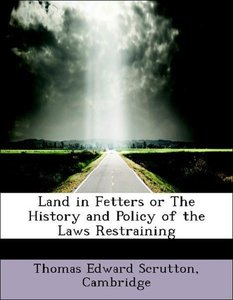 Land in Fetters or The History and Policy of the Laws Restrainin