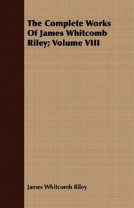 The Complete Works Of James Whitcomb Riley; Volume VIII