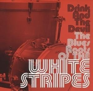 The Blues Roots Of The White Stripes-Drink And The