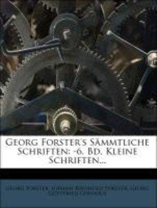Georg Forster's Sämmtliche Schriften: -6. Bd. Kleine Schriften..